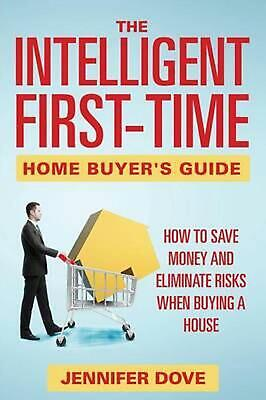 The Intelligent First-Time Home Buyer's Guide: How to Save Money and Eliminate R