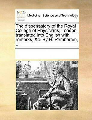 The Dispensatory of the Royal College of Physicians, London, Translated Into Eng