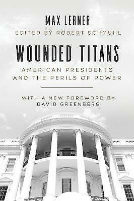 Wounded Titans: American Presidents and the Perils of Power, Lerner, Max
