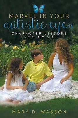 Marvel in Your Autistic Eyes: Character Lessons from My Son by Mary D. Wasson (E