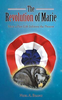 The Revolution of Marie: How a Past Life Informs the Present by Noel A. Brand (E