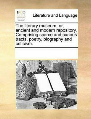 The Literary Museum; Or, Ancient and Modern Repository. Comprising Scarce and Cu