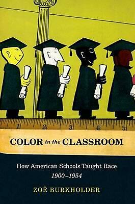 Color in the Classroom: How American Schools Taught Race, 1900-1954 by Zoe Burkh