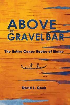 Above the Gravel Bar: The Native Canoe Routes of Maine by David S. Cook (English