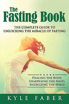Fasting Book - the Complete Guide to Unlocking the Miracle of Fasting: Healing t