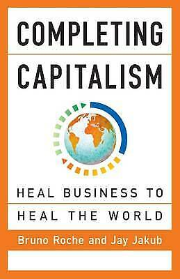 Completing Capitalism: Heal Business to Heal the World, Jay Jakub