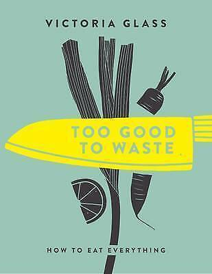 Too Good to Waste: How to Eat Everything by Victoria Glass, NEW Book, FREE & FAS