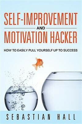 Self-Improvement Motivation Hacker: How Easily Pull Yourse by Hall, Sebastian