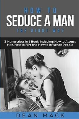 How to Seduce a Man: The Right Way - Bundle - The Only 3 Books Yo by Mack, Dean