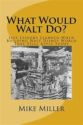 What Would Walt Do? Life Lessons Learned When Building Walt Disn by Miller Mike