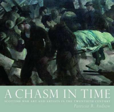 A Chasm in Time: Scottish War Art and Artists in, Patricia R. Andrew, New