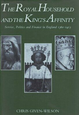 Royal Household and the King's Affinity: Service, Politics and Finance H/B - GC