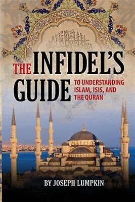 The Infidel's Guide Understanding Islam, Isis, and the Quran by Lumpkin, Joseph