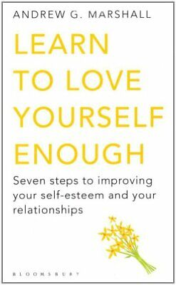 Learn to Love Yourself Enough: Seven Steps to Improving Your Self-Esteem and Y,