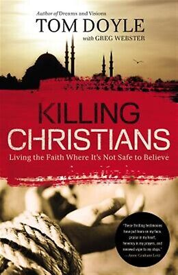 Killing Christians: Living the Faith Where It's Not Safe to Belie by Doyle, Tom