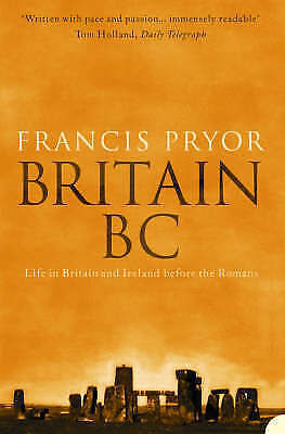 Britain BC: Life in Britain and Ireland Before the Romans by Francis Pryor, NEW