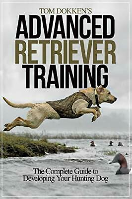 Tom Dokken's Advanced Retriever Training: The Complete Guide to Developing Yo…