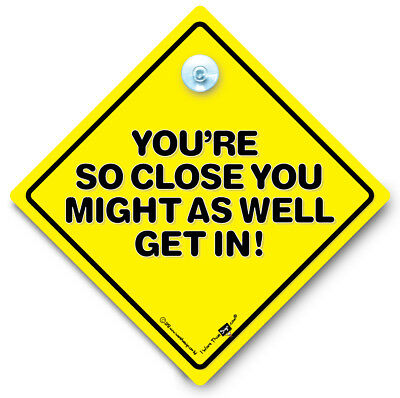 You Are So Close You Might As Well Get In Car Sign, Anti Tailgater Car Sign