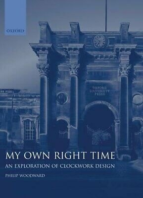 My Own Right Time: An Exploration of Clockwork Design by Woodward, Philip