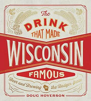 The Drink That Made Wisconsin Famous: Beer and Brewing in the Badger State by…