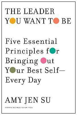 Leader You Want to Be: Five Essential Principles for Bringing Out Your Best Self