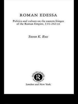Roman Edessa: Politics and Culture on the Eastern Fringes of the Roman Empire, 1
