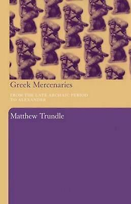 Greek Mercenaries: From the Late Archaic Period to Alexander by Matthew Trundle