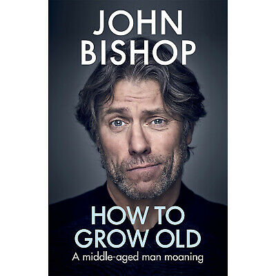 How To Grow Old A Middle Aged Man Moaning John Bishop Hardcover 14 Nov 2019 NEW
