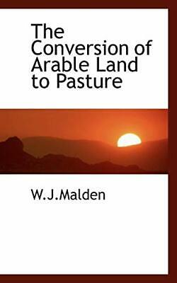 The Conversion of Arable Land to Pasture, W.J.Malden, 9781110431151 New,,
