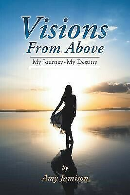 Visions from Above: My Journey My Destiny by Jamison, Amy 9781452515847