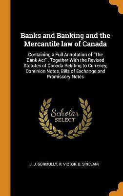 Banks and Banking and the Mercantile Law of Canada: Containing a Full Annotation