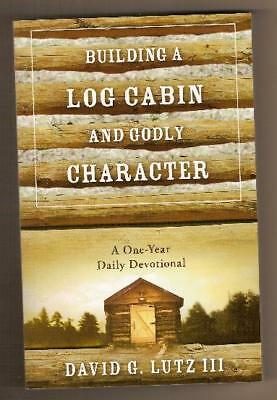 Building a Log Cabin & Godly Character by David Lutz