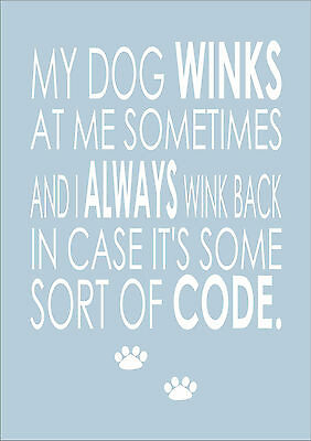 My Dog Winks At Me Sometimes And I Always Wink Back - Print Poster A4