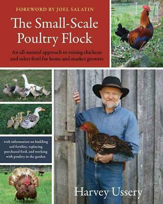 The Small-Scale Poultry Flock: An All-Natural Approach to Raising Chickens and O