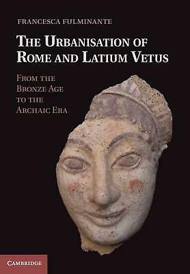 The Urbanisation of Rome and Latium Vetus: From the Bronze Age to the Archaic Er