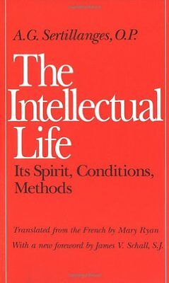 The Intellectual Life: Its Spirit, Conditions, Methods by A.G. Sertillanges...