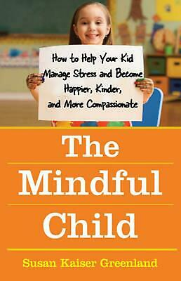 The Mindful Child: How to Help Your Kid Manage Stress and Become Happier, Kinder