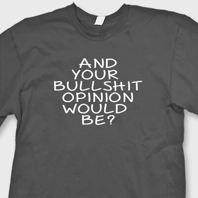 And Your Bullshit Opinion Would Be? Sarcastic Humor T-shirt Funny Tee Shirt
