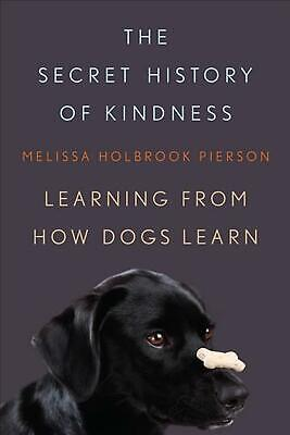 Secret History of Kindness: Learning from How Dogs Learn by Melissa Holbrook Pie