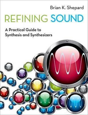 Refining Sound: A Practical Guide to Synthesis and Synthesizers by Brian K. Shep
