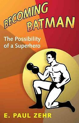 Becoming Batman: The Possibility of a Superhero by E. Paul Zehr (English) Hardco