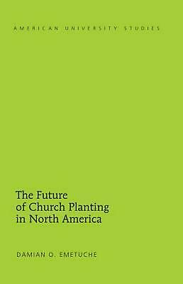 The Future of Church Planting in North America by Damian O. Emetuche (English) H