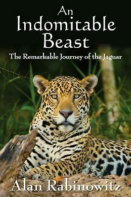 An Indomitable Beast: The Remarkable Journey of the Jaguar by Alan Rabinowitz (E