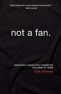 Not a Fan : Becoming a Completely Committed Follower of Jesus by Kyle Idleman