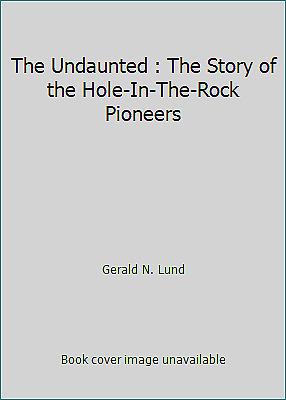 The Undaunted : The Story of the Hole-In-The-Rock Pioneers by Gerald N. Lund