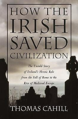 How the Irish Saved Civilization : The Untold Story of Ireland's Heroic Role...