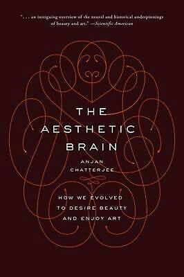 The Aesthetic Brain: How We Evolved to Desire Beauty and Enjoy Art by Anjan Chat