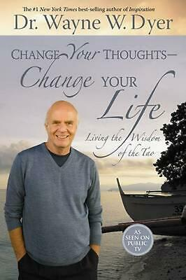 Change Your Thoughts - Change Your Life: Living the Wisdom of the Tao by Wayne W