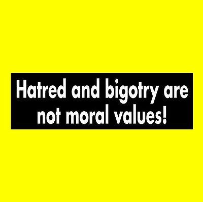 """New """"HATRED AND BIGOTRY ARE NOT MORAL VALUES!"""" liberal BUMPER STICKER democratic"""