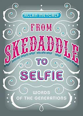 From Skedaddle to Selfie: Words of the Generations by Allan Metcalf (English) Ha